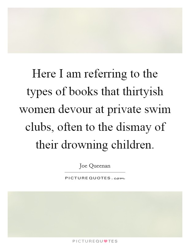 Here I am referring to the types of books that thirtyish women devour at private swim clubs, often to the dismay of their drowning children Picture Quote #1