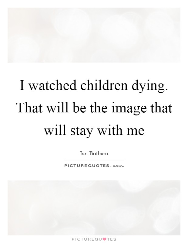 I watched children dying. That will be the image that will stay with me Picture Quote #1