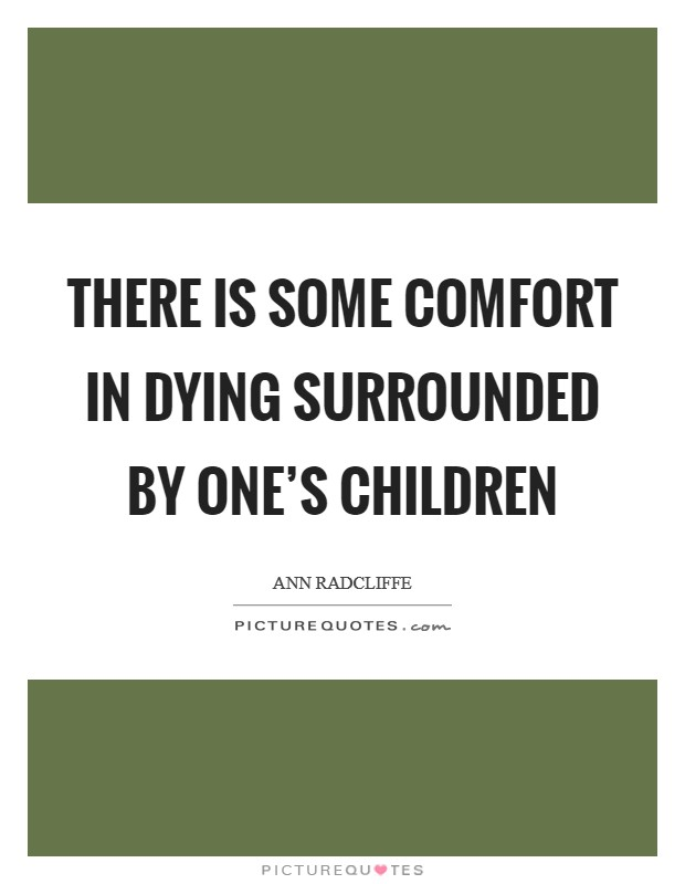 There is some comfort in dying surrounded by one's children Picture Quote #1
