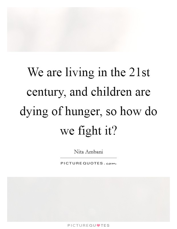 We are living in the 21st century, and children are dying of hunger, so how do we fight it? Picture Quote #1