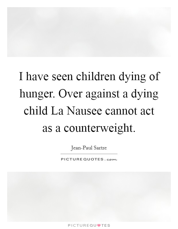 I have seen children dying of hunger. Over against a dying child La Nausee cannot act as a counterweight Picture Quote #1