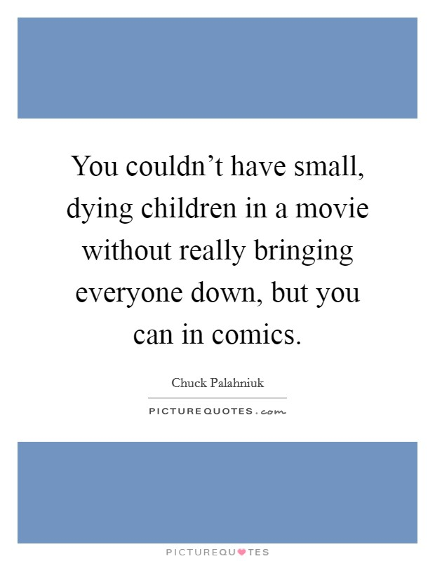 You couldn't have small, dying children in a movie without really bringing everyone down, but you can in comics Picture Quote #1