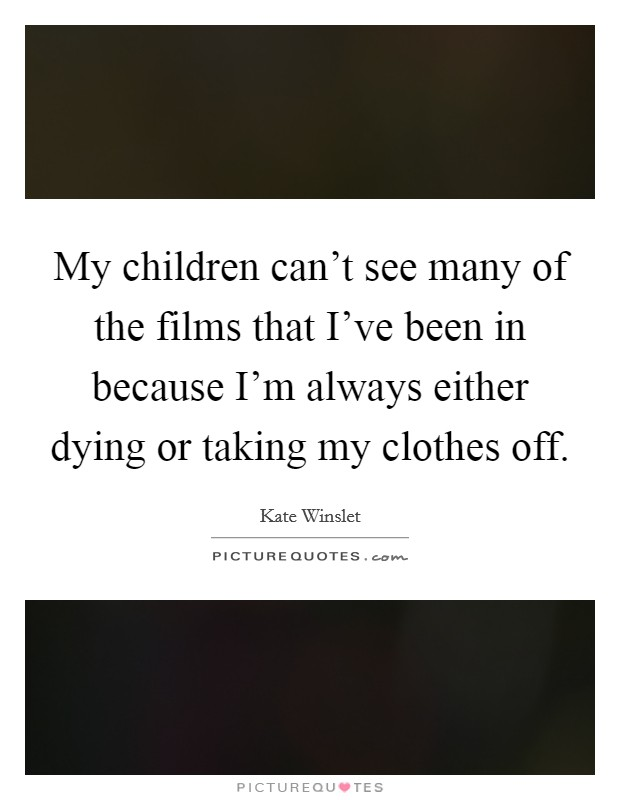 My children can't see many of the films that I've been in because I'm always either dying or taking my clothes off Picture Quote #1