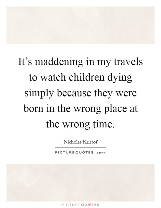 It's maddening in my travels to watch children dying simply because they were born in the wrong place at the wrong time. Picture Quote #1
