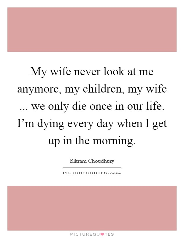 My wife never look at me anymore, my children, my wife ... we only die once in our life. I'm dying every day when I get up in the morning Picture Quote #1