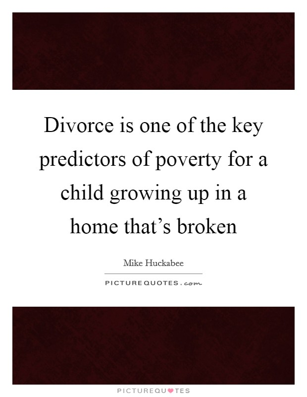 Divorce is one of the key predictors of poverty for a child growing up in a home that's broken Picture Quote #1
