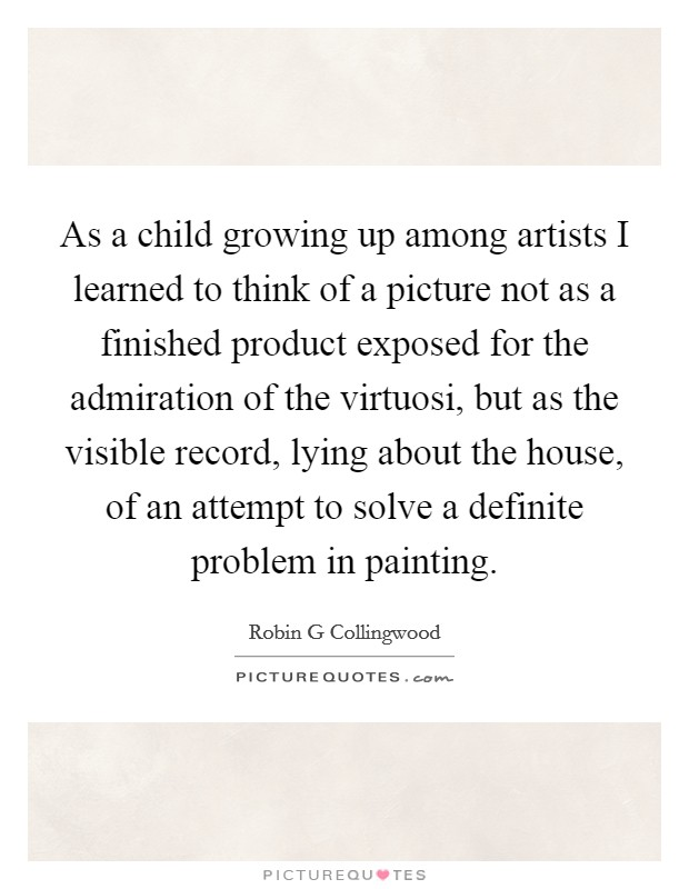 As a child growing up among artists I learned to think of a picture not as a finished product exposed for the admiration of the virtuosi, but as the visible record, lying about the house, of an attempt to solve a definite problem in painting Picture Quote #1
