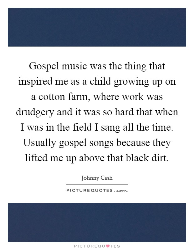 Gospel music was the thing that inspired me as a child growing up on a cotton farm, where work was drudgery and it was so hard that when I was in the field I sang all the time. Usually gospel songs because they lifted me up above that black dirt Picture Quote #1
