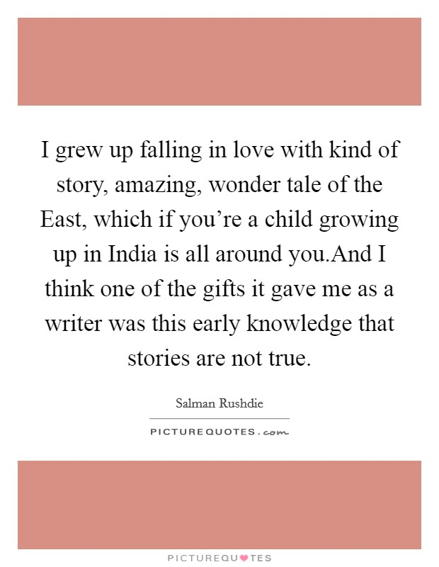 I grew up falling in love with kind of story, amazing, wonder tale of the East, which if you're a child growing up in India is all around you.And I think one of the gifts it gave me as a writer was this early knowledge that stories are not true Picture Quote #1