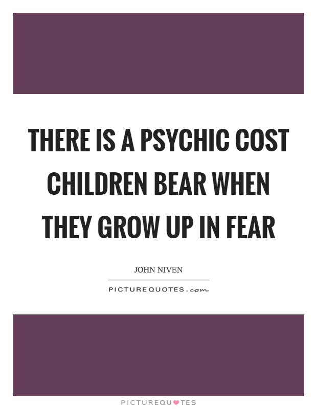 There is a psychic cost children bear when they grow up in fear Picture Quote #1