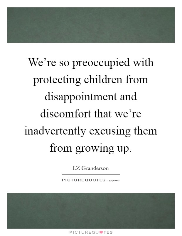 We're so preoccupied with protecting children from disappointment and discomfort that we're inadvertently excusing them from growing up Picture Quote #1