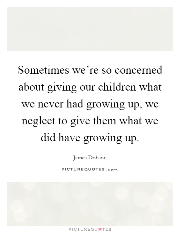 Sometimes we're so concerned about giving our children what we never had growing up, we neglect to give them what we did have growing up Picture Quote #1