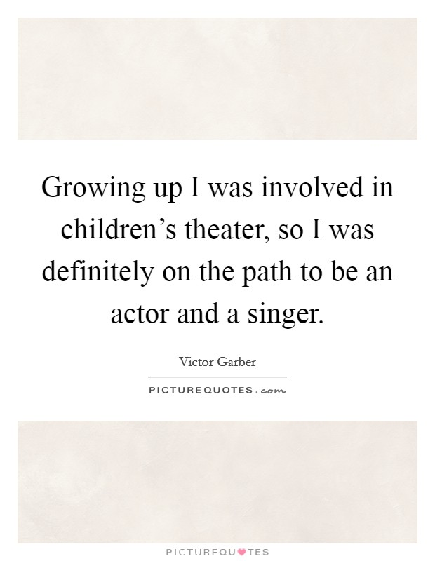 Growing up I was involved in children's theater, so I was definitely on the path to be an actor and a singer Picture Quote #1