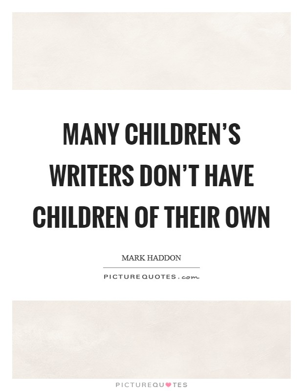 Many children's writers don't have children of their own Picture Quote #1