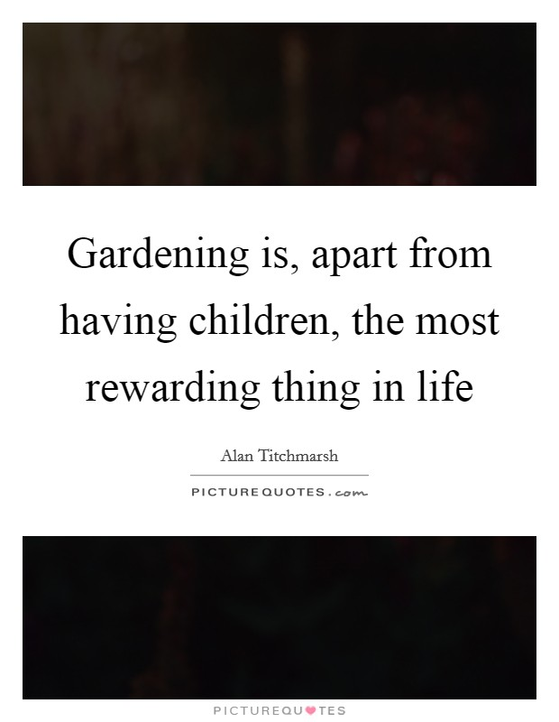 Gardening is, apart from having children, the most rewarding thing in life Picture Quote #1