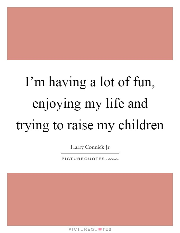 I'm having a lot of fun, enjoying my life and trying to raise my children Picture Quote #1