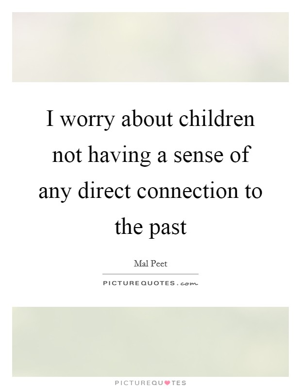 I worry about children not having a sense of any direct connection to the past Picture Quote #1