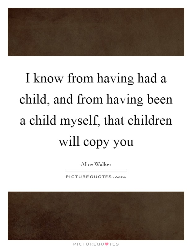 I know from having had a child, and from having been a child myself, that children will copy you Picture Quote #1