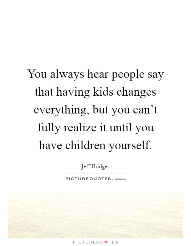 You always hear people say that having kids changes everything, but you can't fully realize it until you have children yourself Picture Quote #1