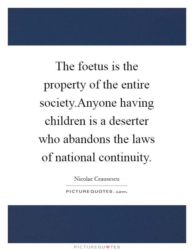 The foetus is the property of the entire society.Anyone having children is a deserter who abandons the laws of national continuity Picture Quote #1
