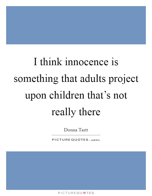 I think innocence is something that adults project upon children that's not really there Picture Quote #1