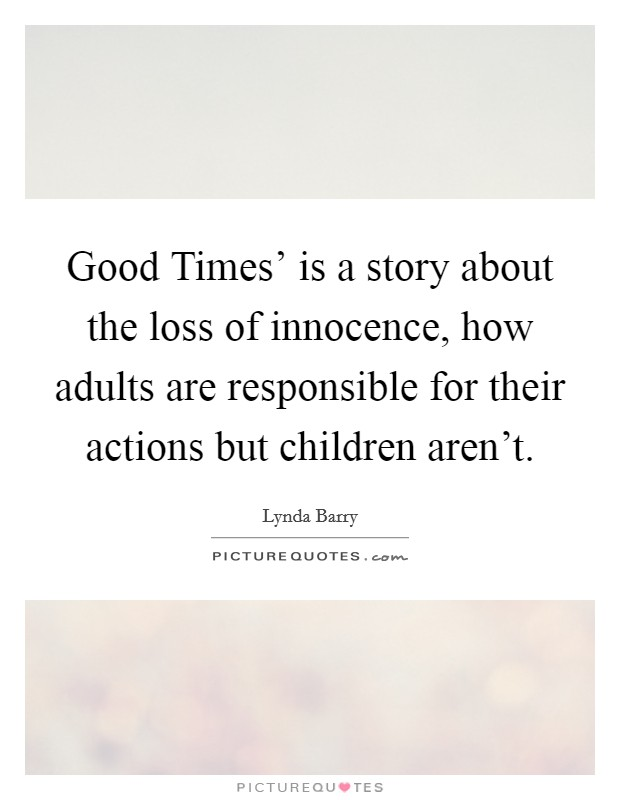 Good Times' is a story about the loss of innocence, how adults are responsible for their actions but children aren't Picture Quote #1