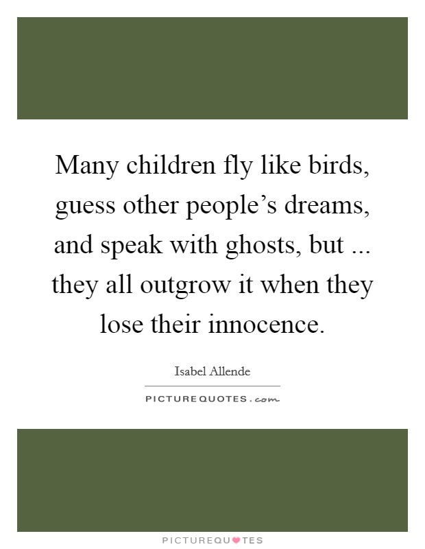 Many children fly like birds, guess other people's dreams, and speak with ghosts, but ... they all outgrow it when they lose their innocence Picture Quote #1