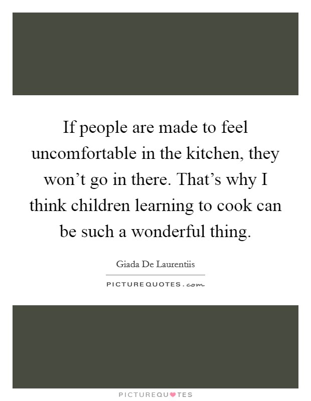 If people are made to feel uncomfortable in the kitchen, they won't go in there. That's why I think children learning to cook can be such a wonderful thing Picture Quote #1