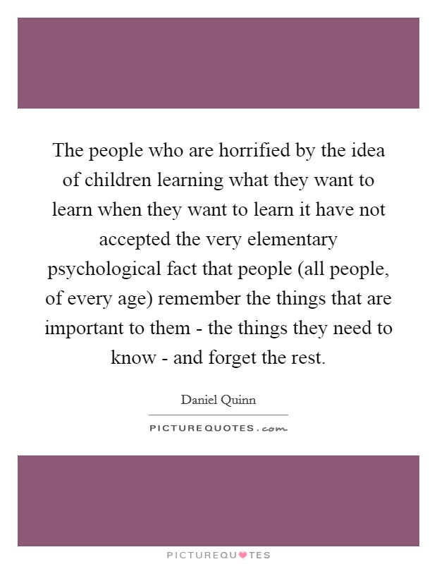 The people who are horrified by the idea of children learning what they want to learn when they want to learn it have not accepted the very elementary psychological fact that people (all people, of every age) remember the things that are important to them - the things they need to know - and forget the rest Picture Quote #1