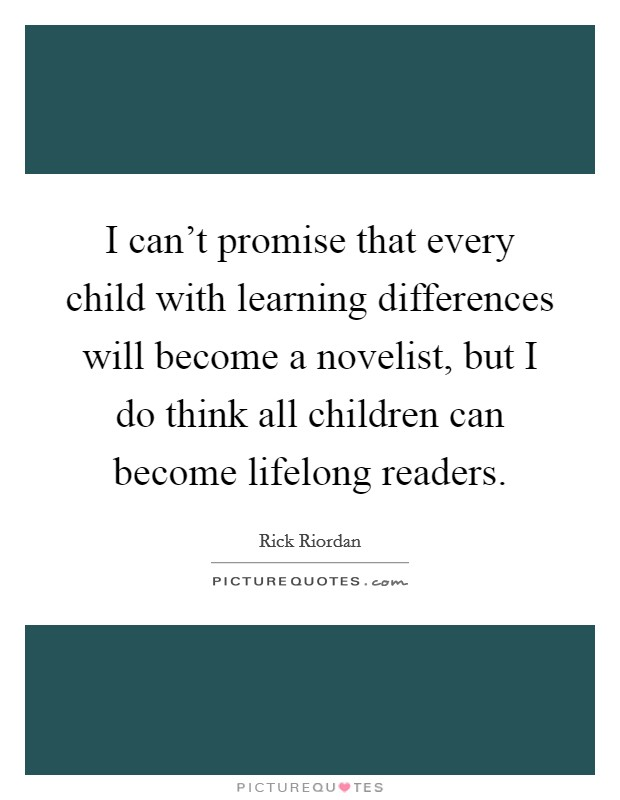 I can't promise that every child with learning differences will become a novelist, but I do think all children can become lifelong readers Picture Quote #1