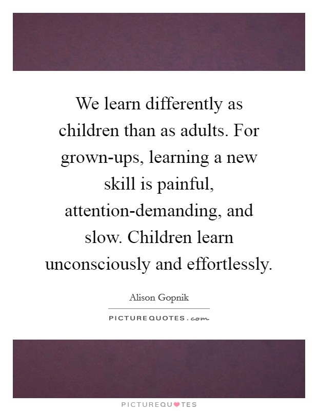 We learn differently as children than as adults. For grown-ups, learning a new skill is painful, attention-demanding, and slow. Children learn unconsciously and effortlessly Picture Quote #1
