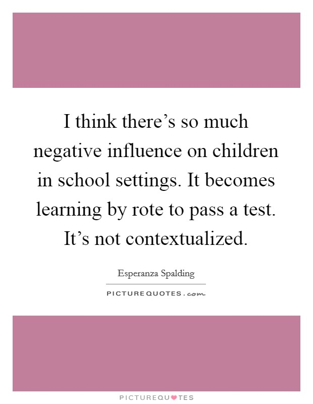 I think there's so much negative influence on children in school settings. It becomes learning by rote to pass a test. It's not contextualized Picture Quote #1