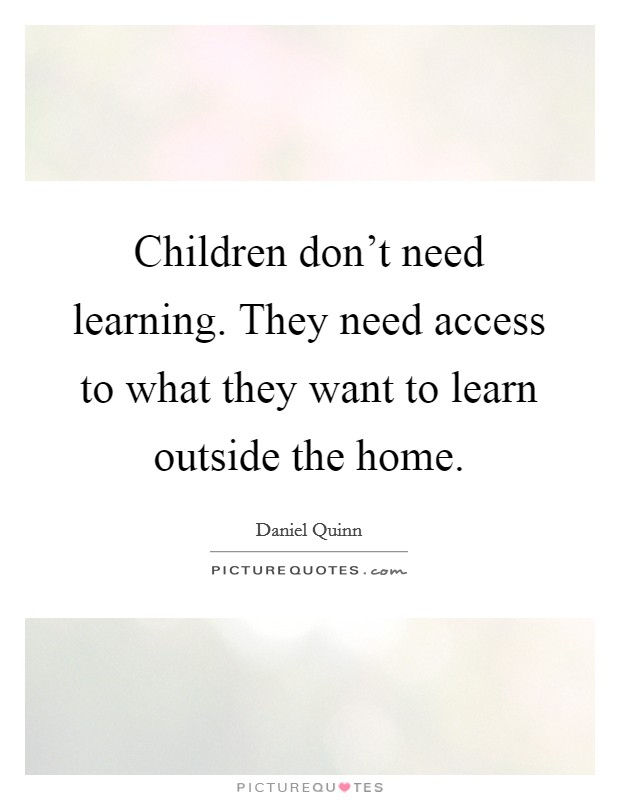Children don't need learning. They need access to what they want to learn outside the home Picture Quote #1