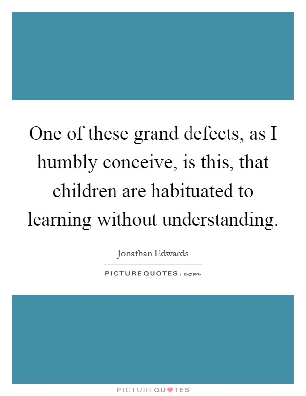 One of these grand defects, as I humbly conceive, is this, that children are habituated to learning without understanding Picture Quote #1