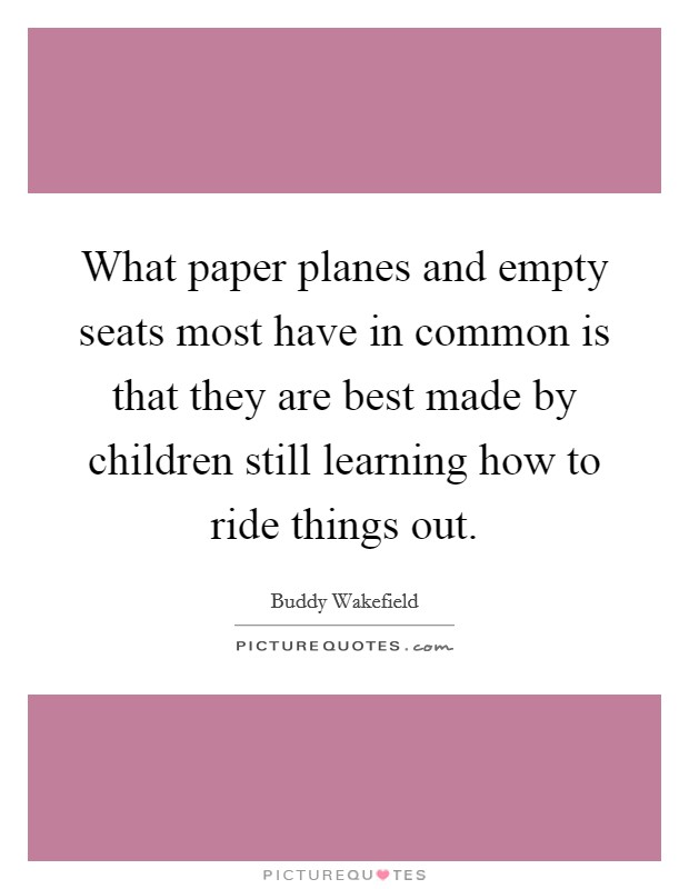 What paper planes and empty seats most have in common is that they are best made by children still learning how to ride things out Picture Quote #1