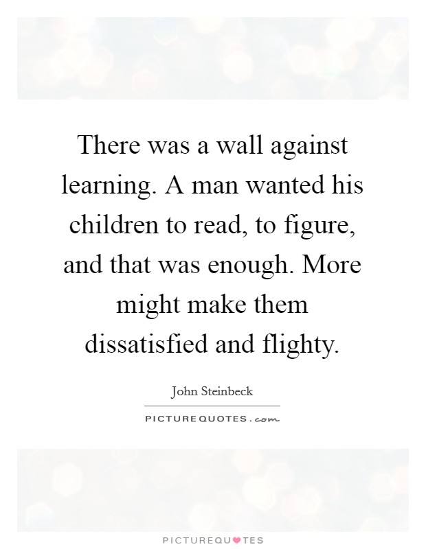 There was a wall against learning. A man wanted his children to read, to figure, and that was enough. More might make them dissatisfied and flighty Picture Quote #1