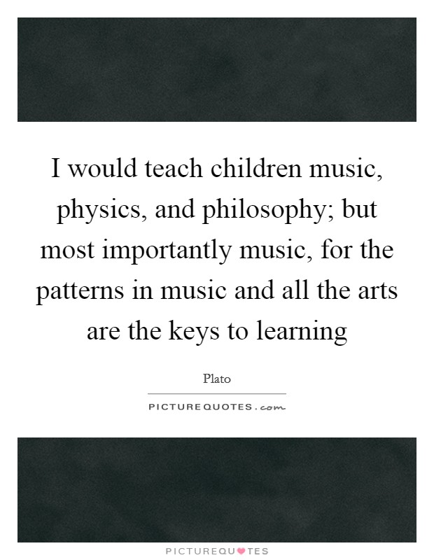 I would teach children music, physics, and philosophy; but most importantly music, for the patterns in music and all the arts are the keys to learning Picture Quote #1