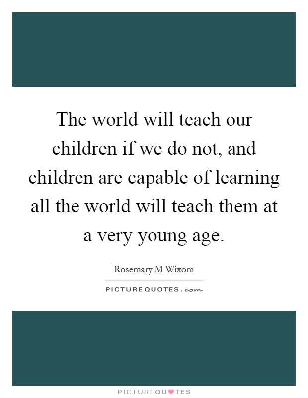 The world will teach our children if we do not, and children are capable of learning all the world will teach them at a very young age Picture Quote #1