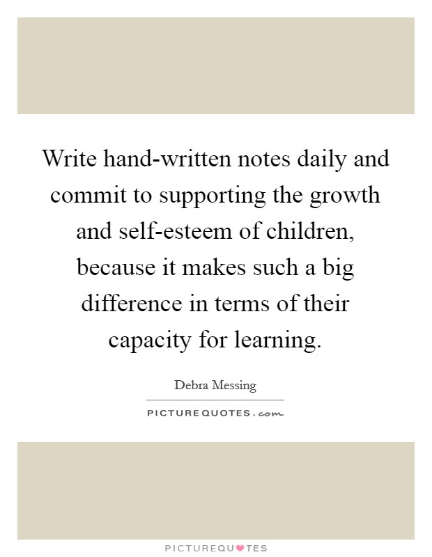 Write hand-written notes daily and commit to supporting the growth and self-esteem of children, because it makes such a big difference in terms of their capacity for learning Picture Quote #1