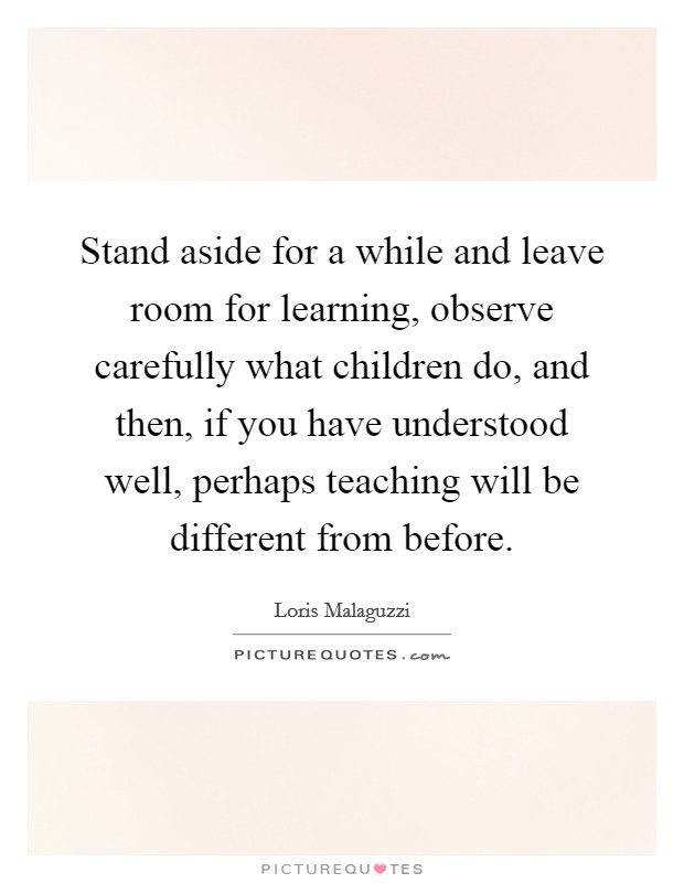Stand aside for a while and leave room for learning, observe carefully what children do, and then, if you have understood well, perhaps teaching will be different from before Picture Quote #1