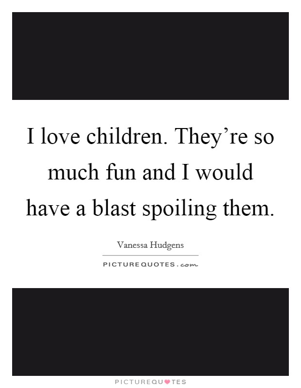 I love children. They're so much fun and I would have a blast spoiling them Picture Quote #1