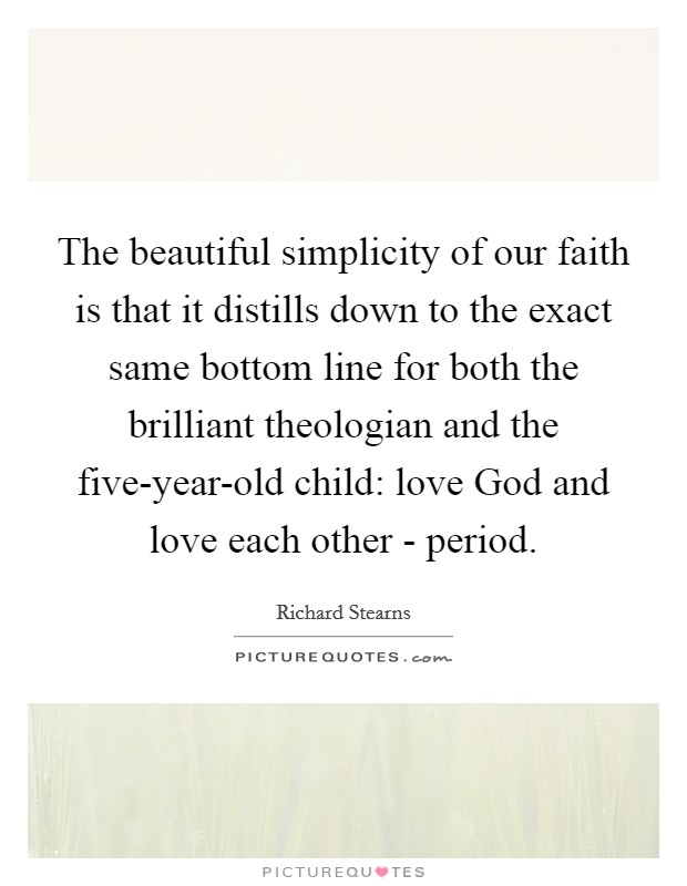 The beautiful simplicity of our faith is that it distills down to the exact same bottom line for both the brilliant theologian and the five-year-old child: love God and love each other - period. Picture Quote #1