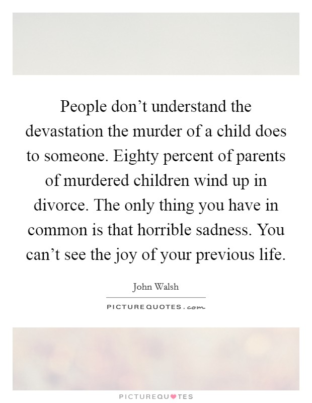 People don't understand the devastation the murder of a child does to someone. Eighty percent of parents of murdered children wind up in divorce. The only thing you have in common is that horrible sadness. You can't see the joy of your previous life Picture Quote #1