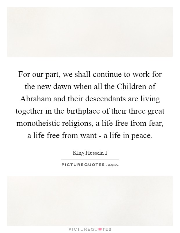 For our part, we shall continue to work for the new dawn when all the Children of Abraham and their descendants are living together in the birthplace of their three great monotheistic religions, a life free from fear, a life free from want - a life in peace Picture Quote #1
