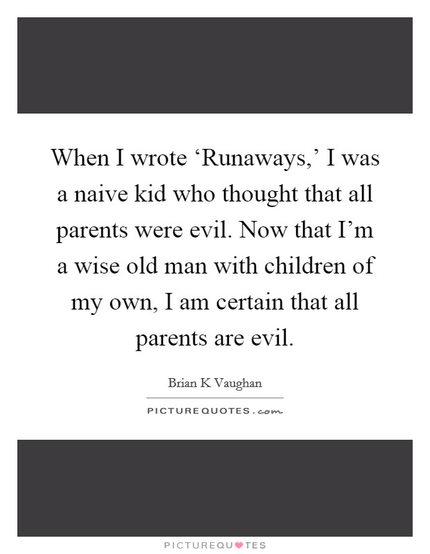 When I wrote 'Runaways,' I was a naive kid who thought that all parents were evil. Now that I'm a wise old man with children of my own, I am certain that all parents are evil Picture Quote #1