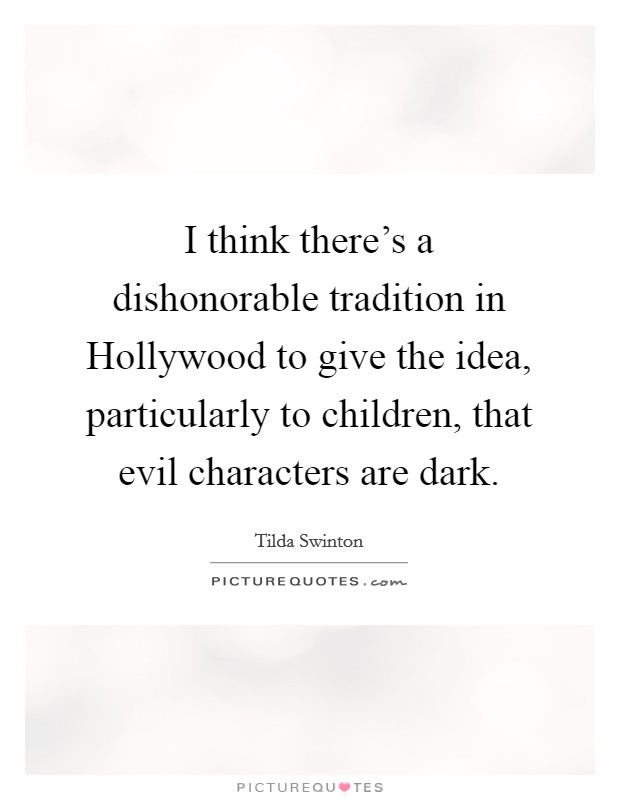 I think there's a dishonorable tradition in Hollywood to give the idea, particularly to children, that evil characters are dark Picture Quote #1
