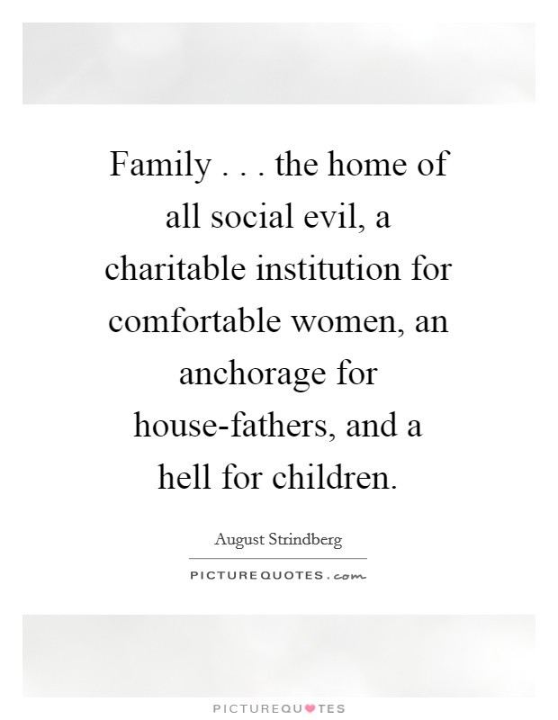 Family . . . the home of all social evil, a charitable institution for comfortable women, an anchorage for house-fathers, and a hell for children. Picture Quote #1