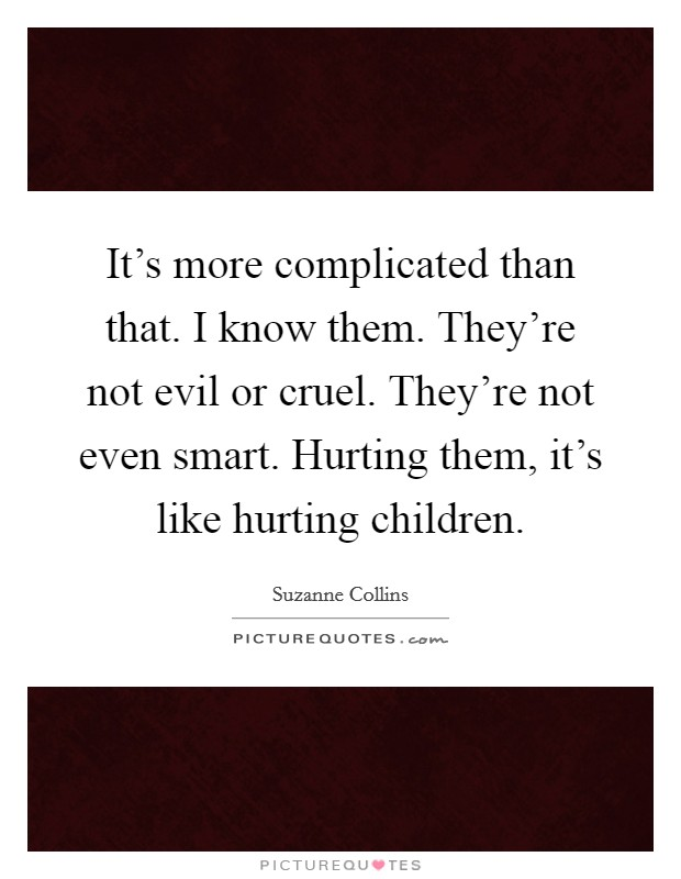 It's more complicated than that. I know them. They're not evil or cruel. They're not even smart. Hurting them, it's like hurting children Picture Quote #1