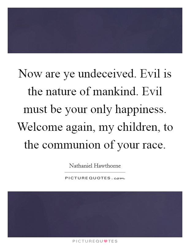 Now are ye undeceived. Evil is the nature of mankind. Evil must be your only happiness. Welcome again, my children, to the communion of your race Picture Quote #1