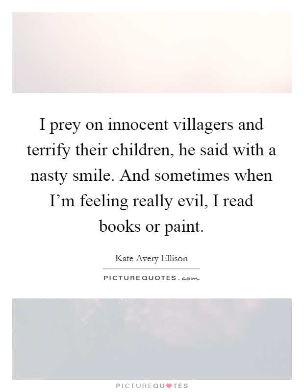 I prey on innocent villagers and terrify their children, he said with a nasty smile. And sometimes when I'm feeling really evil, I read books or paint Picture Quote #1